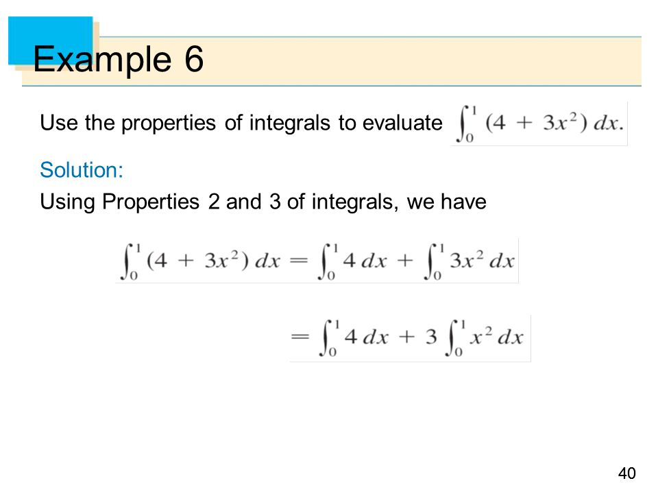40 Example 6 Use the properties of integrals to evaluate Solution: Using Properties 2 and 3 of integrals, we have