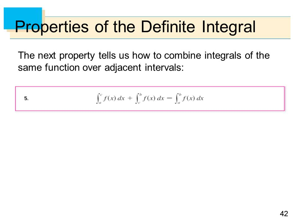 42 Properties of the Definite Integral The next property tells us how to combine integrals of the same function over adjacent intervals: