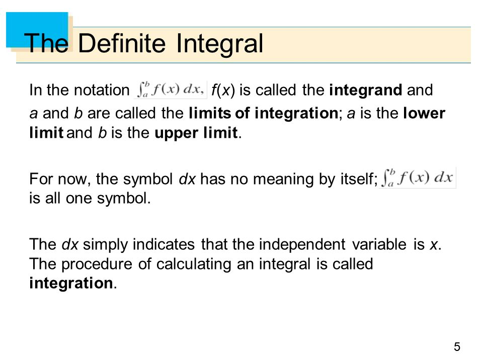 55 The Definite Integral In the notation f (x) is called the integrand and a and b are called the limits of integration; a is the lower limit and b is the upper limit.