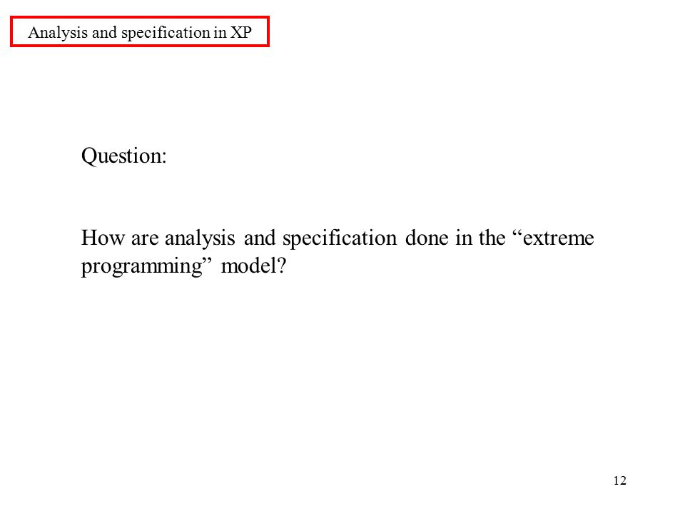 12 Question: How are analysis and specification done in the extreme programming model.