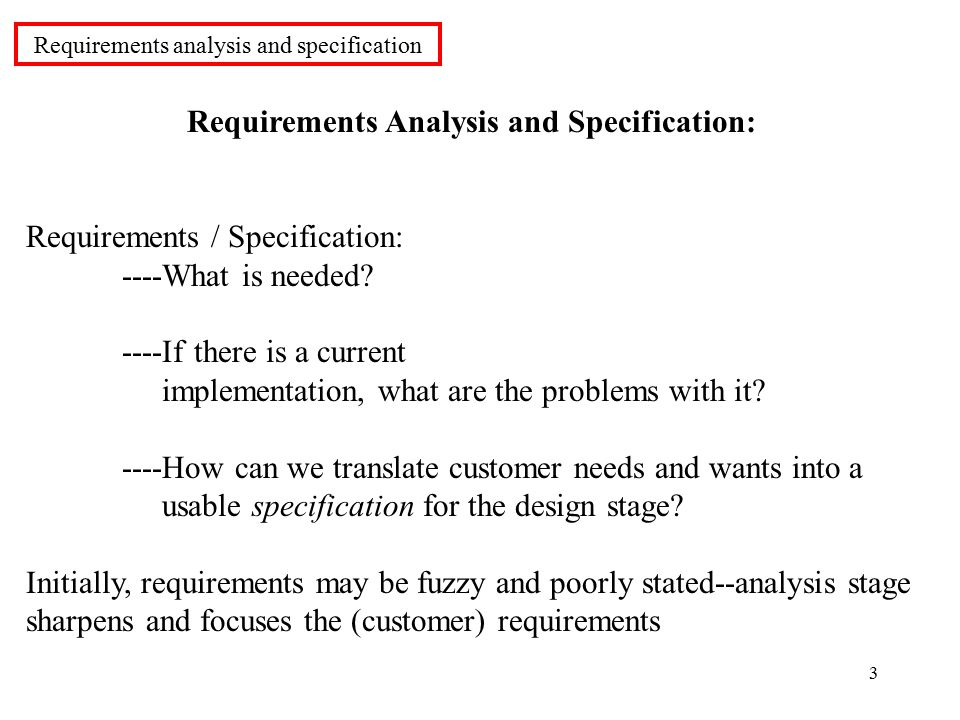 3 Requirements Analysis and Specification: Requirements / Specification: ----What is needed.