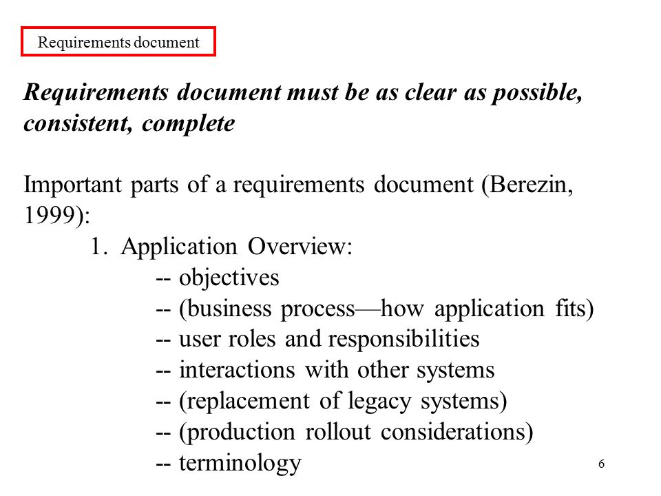 6 Requirements document must be as clear as possible, consistent, complete Important parts of a requirements document (Berezin, 1999): 1.