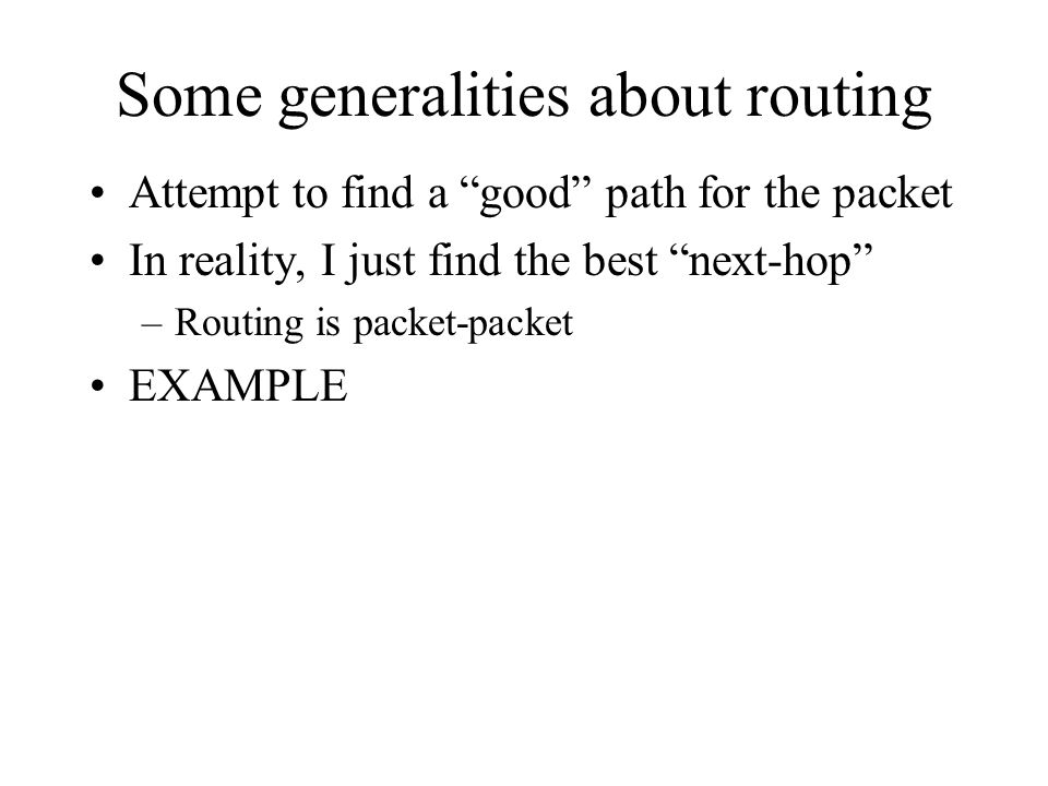 Some generalities about routing Attempt to find a good path for the packet In reality, I just find the best next-hop –Routing is packet-packet EXAMPLE