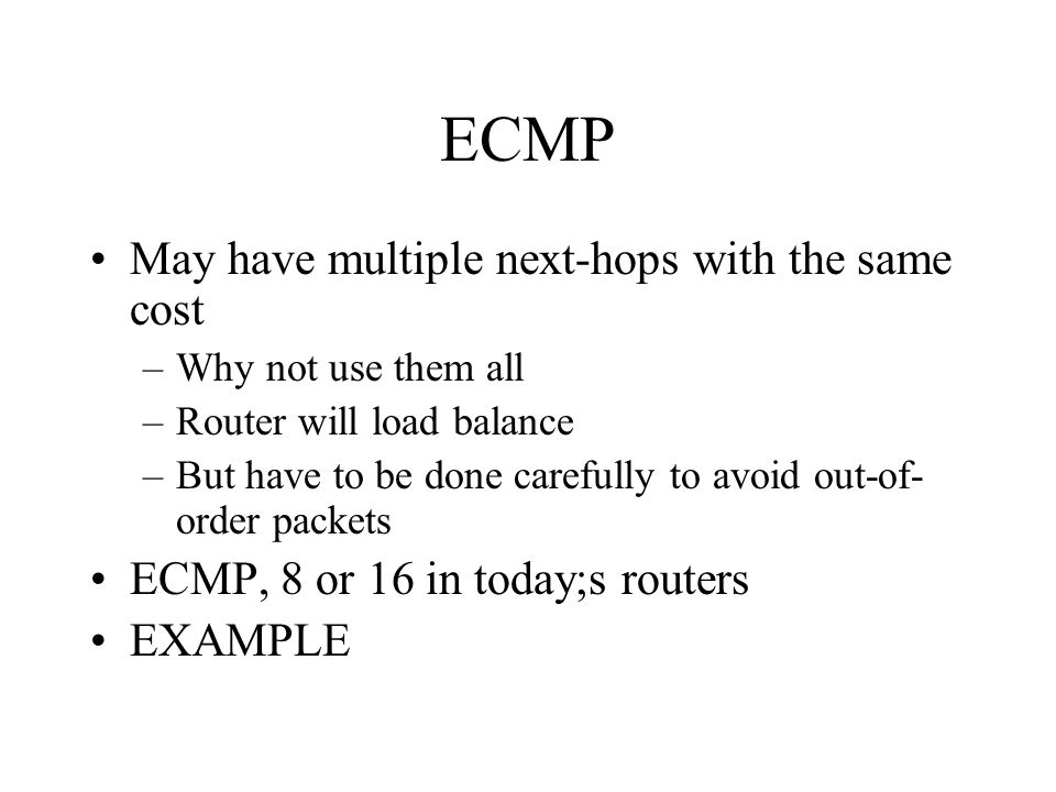 ECMP May have multiple next-hops with the same cost –Why not use them all –Router will load balance –But have to be done carefully to avoid out-of- order packets ECMP, 8 or 16 in today;s routers EXAMPLE