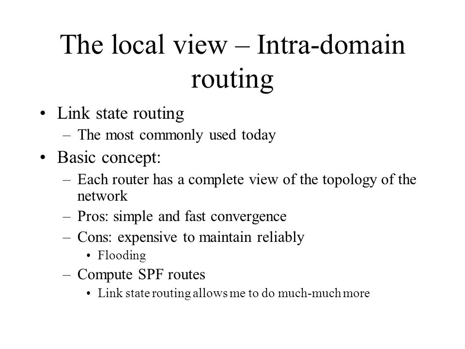 The local view – Intra-domain routing Link state routing –The most commonly used today Basic concept: –Each router has a complete view of the topology of the network –Pros: simple and fast convergence –Cons: expensive to maintain reliably Flooding –Compute SPF routes Link state routing allows me to do much-much more