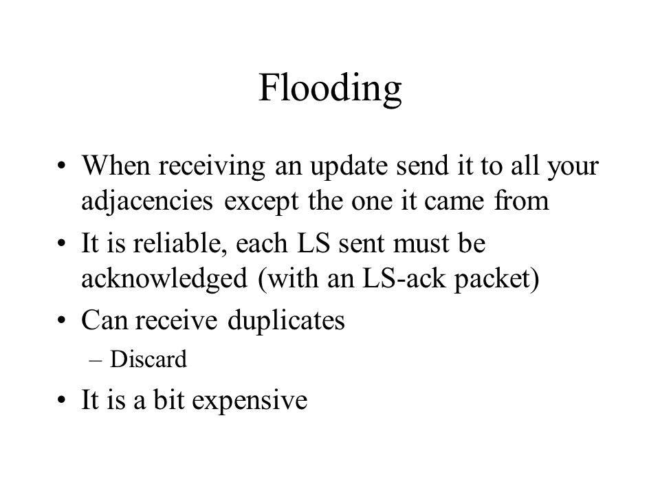 Flooding When receiving an update send it to all your adjacencies except the one it came from It is reliable, each LS sent must be acknowledged (with an LS-ack packet) Can receive duplicates –Discard It is a bit expensive