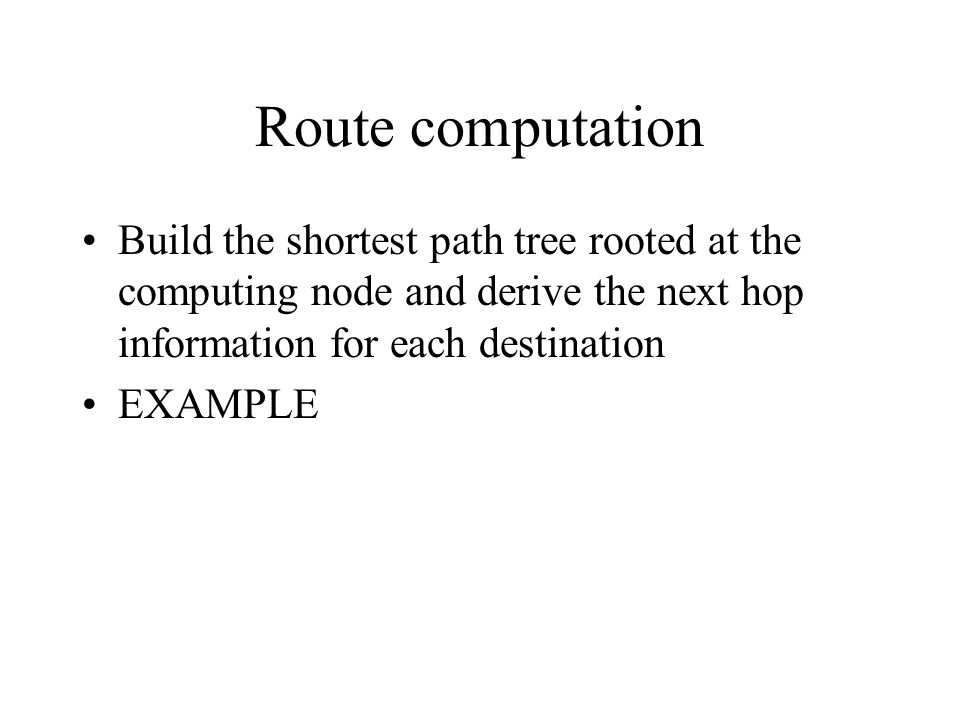 Route computation Build the shortest path tree rooted at the computing node and derive the next hop information for each destination EXAMPLE