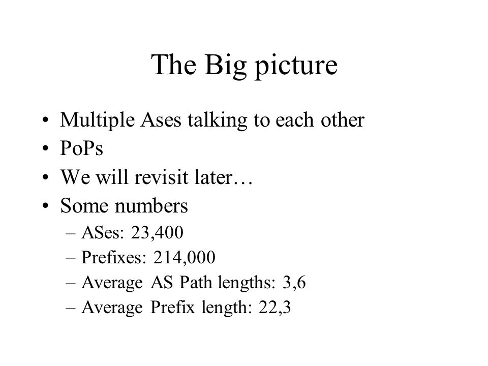 The Big picture Multiple Ases talking to each other PoPs We will revisit later… Some numbers –ASes: 23,400 –Prefixes: 214,000 –Average AS Path lengths: 3,6 –Average Prefix length: 22,3