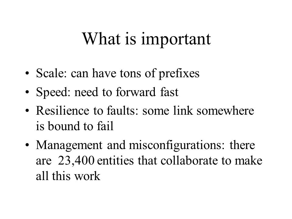 What is important Scale: can have tons of prefixes Speed: need to forward fast Resilience to faults: some link somewhere is bound to fail Management and misconfigurations: there are 23,400 entities that collaborate to make all this work