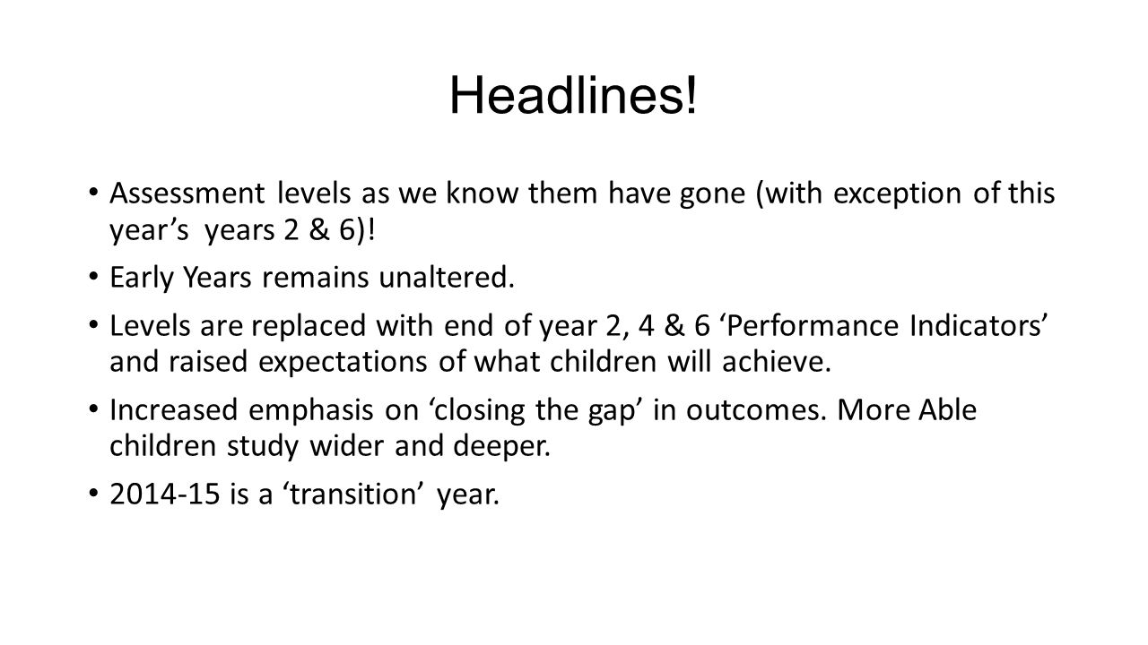 Headlines. Assessment levels as we know them have gone (with exception of this year's years 2 & 6).