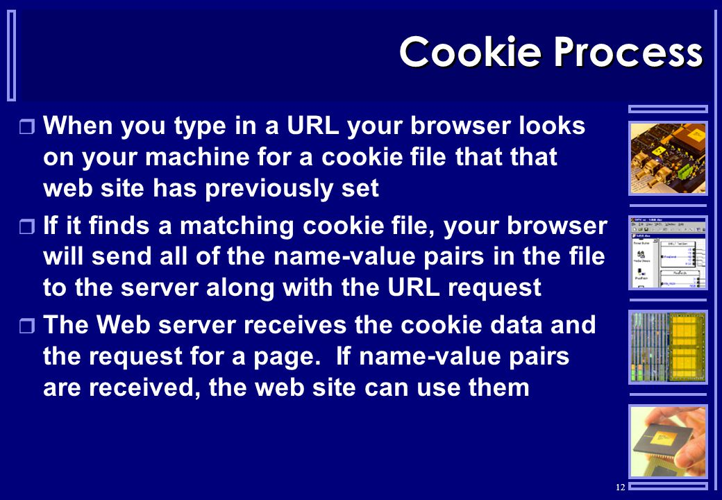 12 Cookie Process  When you type in a URL your browser looks on your machine for a cookie file that that web site has previously set  If it finds a matching cookie file, your browser will send all of the name-value pairs in the file to the server along with the URL request  The Web server receives the cookie data and the request for a page.
