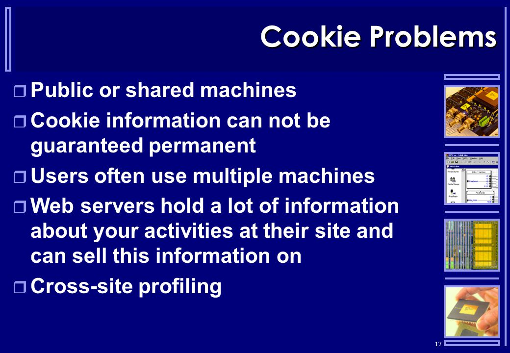 17 Cookie Problems  Public or shared machines  Cookie information can not be guaranteed permanent  Users often use multiple machines  Web servers hold a lot of information about your activities at their site and can sell this information on  Cross-site profiling