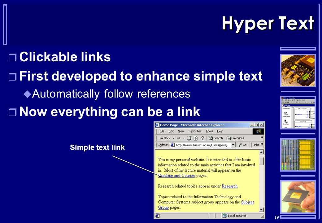 19 Hyper Text  Clickable links  First developed to enhance simple text  Automatically follow references  Now everything can be a link Simple text link