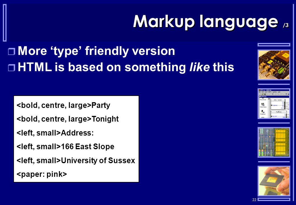 22 Markup language /3  More 'type' friendly version  HTML is based on something like this Party Tonight Address: 166 East Slope University of Sussex
