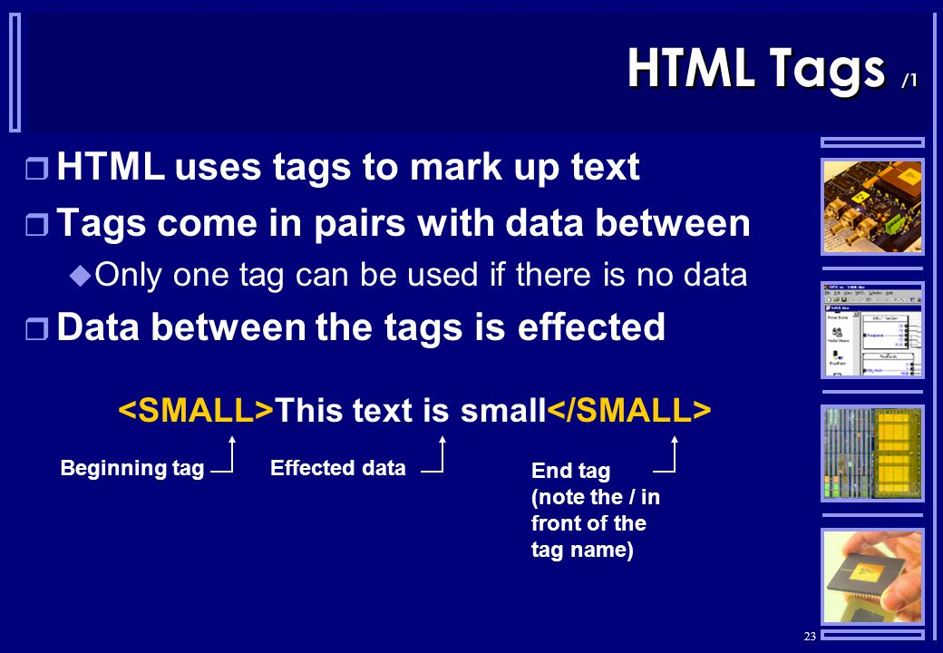 23 HTML Tags /1  HTML uses tags to mark up text  Tags come in pairs with data between  Only one tag can be used if there is no data  Data between the tags is effected This text is small Beginning tag End tag (note the / in front of the tag name) Effected data