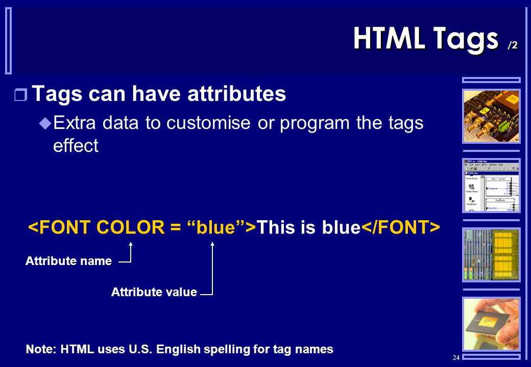 24 HTML Tags /2  Tags can have attributes  Extra data to customise or program the tags effect This is blue Attribute name Attribute value Note: HTML uses U.S.
