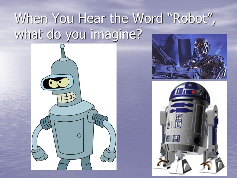 Robotics When You Hear The Word Robot What Do You Imagine Ppt