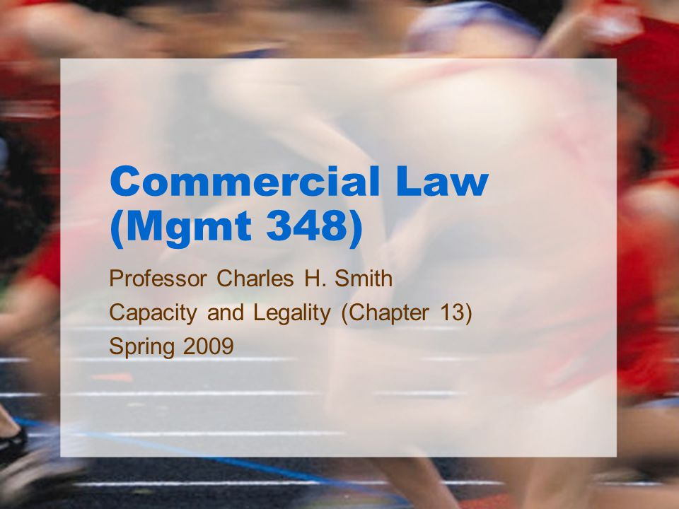 Commercial Law (Mgmt 348) Professor Charles H. Smith Capacity and Legality (Chapter 13) Spring 2009