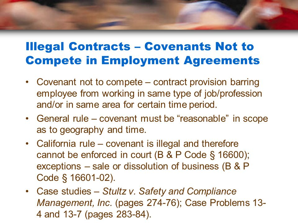 Illegal Contracts – Covenants Not to Compete in Employment Agreements Covenant not to compete – contract provision barring employee from working in same type of job/profession and/or in same area for certain time period.