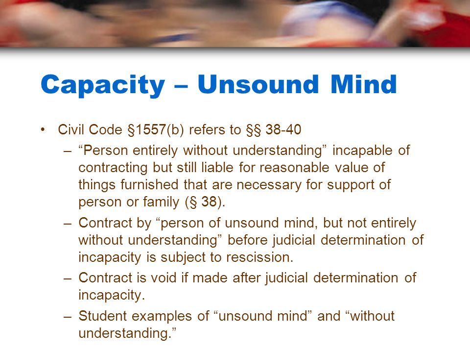 Capacity – Unsound Mind Civil Code §1557(b) refers to §§ – Person entirely without understanding incapable of contracting but still liable for reasonable value of things furnished that are necessary for support of person or family (§ 38).