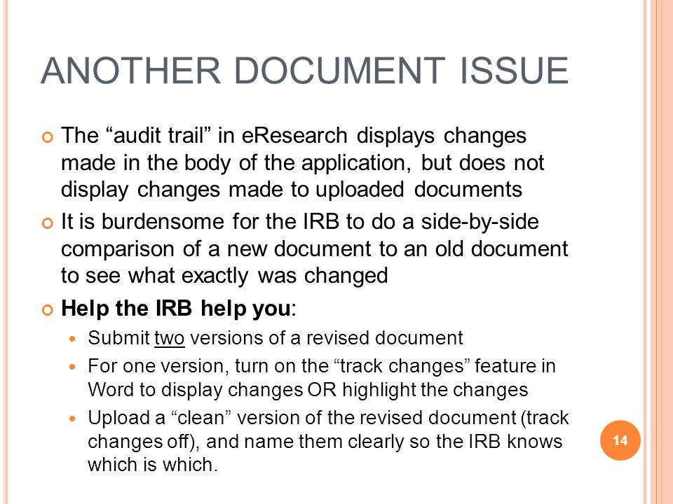 ANOTHER DOCUMENT ISSUE The audit trail in eResearch displays changes made in the body of the application, but does not display changes made to uploaded documents It is burdensome for the IRB to do a side-by-side comparison of a new document to an old document to see what exactly was changed Help the IRB help you: Submit two versions of a revised document For one version, turn on the track changes feature in Word to display changes OR highlight the changes Upload a clean version of the revised document (track changes off), and name them clearly so the IRB knows which is which.