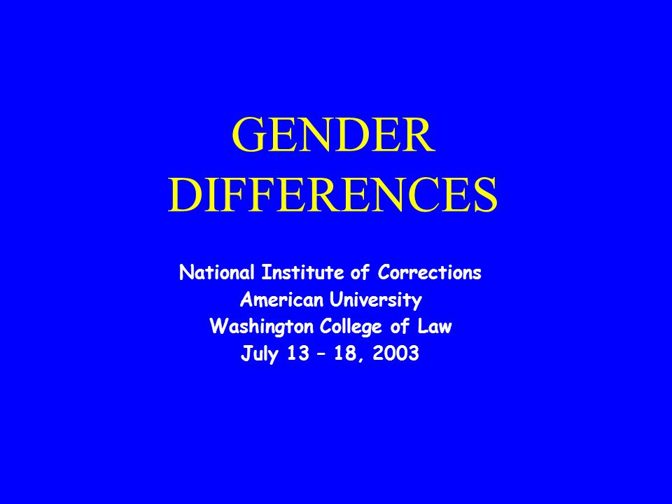 GENDER DIFFERENCES National Institute of Corrections American University Washington College of Law July 13 – 18, 2003