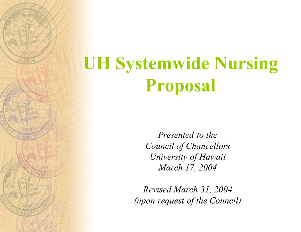UH Systemwide Nursing Proposal Presented to the Council of Chancellors University of Hawaii March 17, 2004 Revised March 31, 2004 (upon request of the Council)