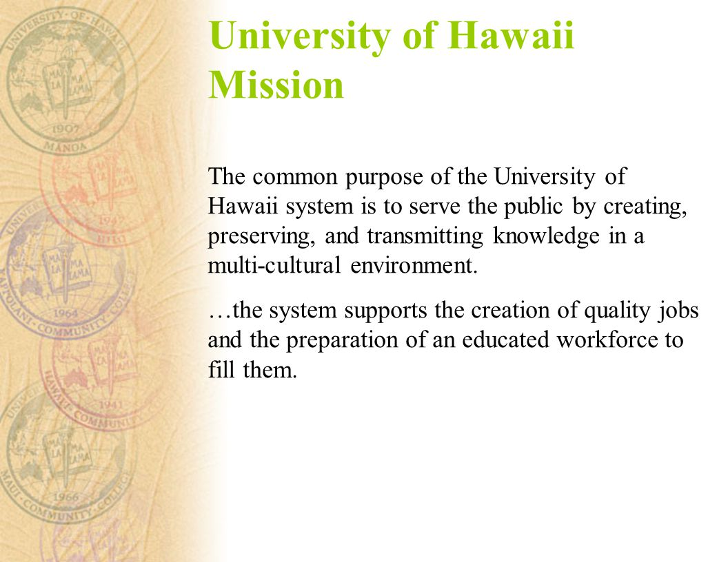 University of Hawaii Mission The common purpose of the University of Hawaii system is to serve the public by creating, preserving, and transmitting knowledge in a multi-cultural environment.