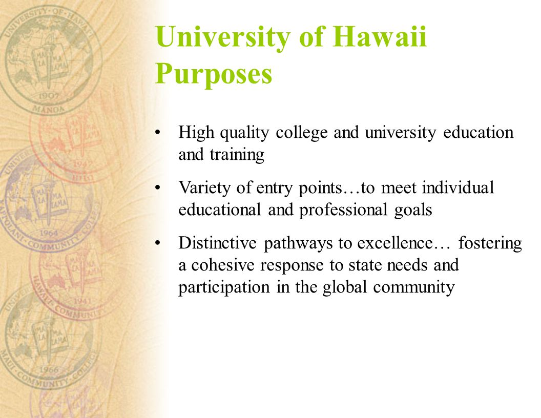 University of Hawaii Purposes High quality college and university education and training Variety of entry points…to meet individual educational and professional goals Distinctive pathways to excellence… fostering a cohesive response to state needs and participation in the global community