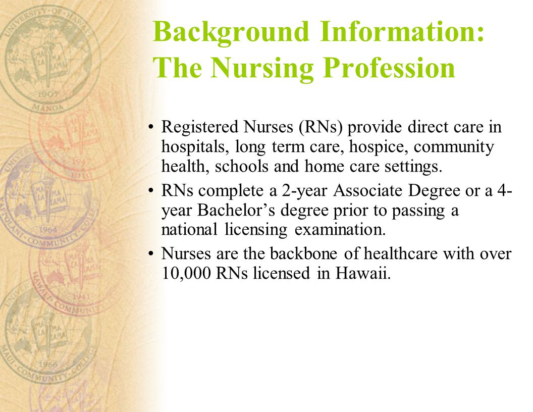 Background Information: The Nursing Profession Registered Nurses (RNs) provide direct care in hospitals, long term care, hospice, community health, schools and home care settings.