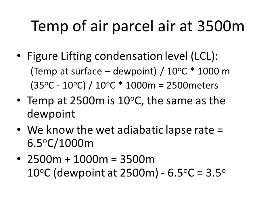 Temp of air parcel air at 3500m Figure Lifting condensation level (LCL): (Temp at surface – dewpoint) / 10 o C * 1000 m (35 o C - 10 o C) / 10 o C * 1000m = 2500meters Temp at 2500m is 10 o C, the same as the dewpoint We know the wet adiabatic lapse rate = 6.5 o C/1000m 2500m m = 3500m 10 o C (dewpoint at 2500m) o C = 3.5 o