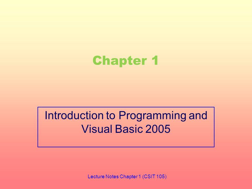 Chapter 1 Introduction to Programming and Visual Basic 2005 Lecture Notes Chapter 1 (CSIT 105)