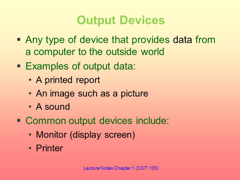 Output Devices  Any type of device that provides data from a computer to the outside world  Examples of output data: A printed report An image such as a picture A sound  Common output devices include: Monitor (display screen) Printer Lecture Notes Chapter 1 (CSIT 105)