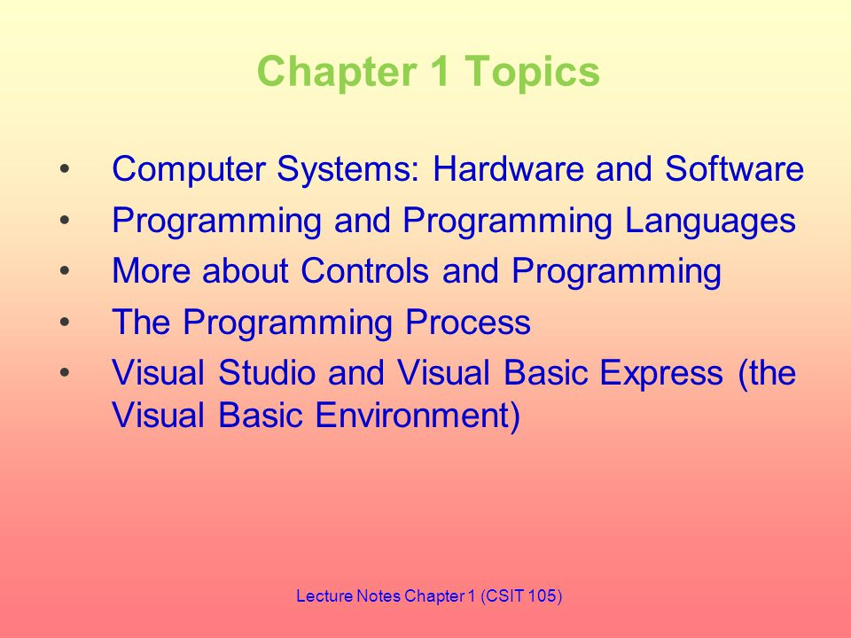 Chapter 1 Topics Computer Systems: Hardware and Software Programming and Programming Languages More about Controls and Programming The Programming Process Visual Studio and Visual Basic Express (the Visual Basic Environment) Lecture Notes Chapter 1 (CSIT 105)