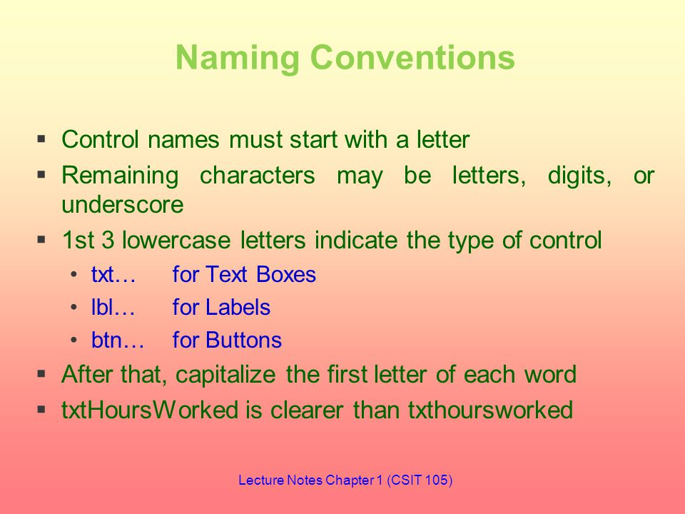 Naming Conventions  Control names must start with a letter  Remaining characters may be letters, digits, or underscore  1st 3 lowercase letters indicate the type of control txt…for Text Boxes lbl…for Labels btn…for Buttons  After that, capitalize the first letter of each word  txtHoursWorked is clearer than txthoursworked Lecture Notes Chapter 1 (CSIT 105)