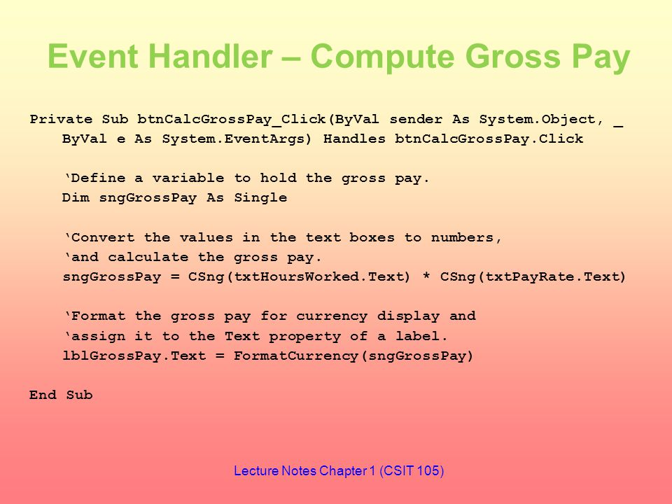 Event Handler – Compute Gross Pay Private Sub btnCalcGrossPay_Click(ByVal sender As System.Object, _ ByVal e As System.EventArgs) Handles btnCalcGrossPay.Click 'Define a variable to hold the gross pay.