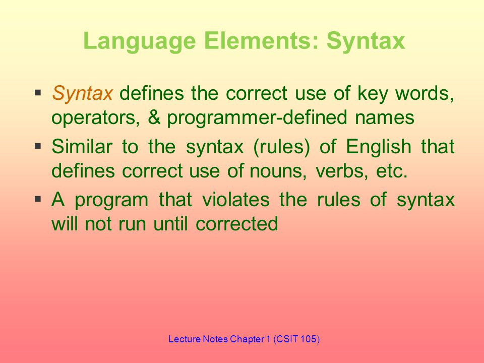 Language Elements: Syntax  Syntax defines the correct use of key words, operators, & programmer-defined names  Similar to the syntax (rules) of English that defines correct use of nouns, verbs, etc.