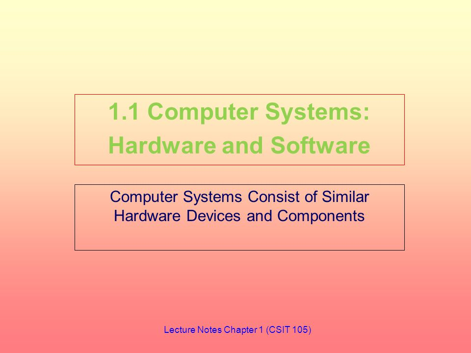 Computer Systems Consist of Similar Hardware Devices and Components 1.1 Computer Systems: Hardware and Software Lecture Notes Chapter 1 (CSIT 105)