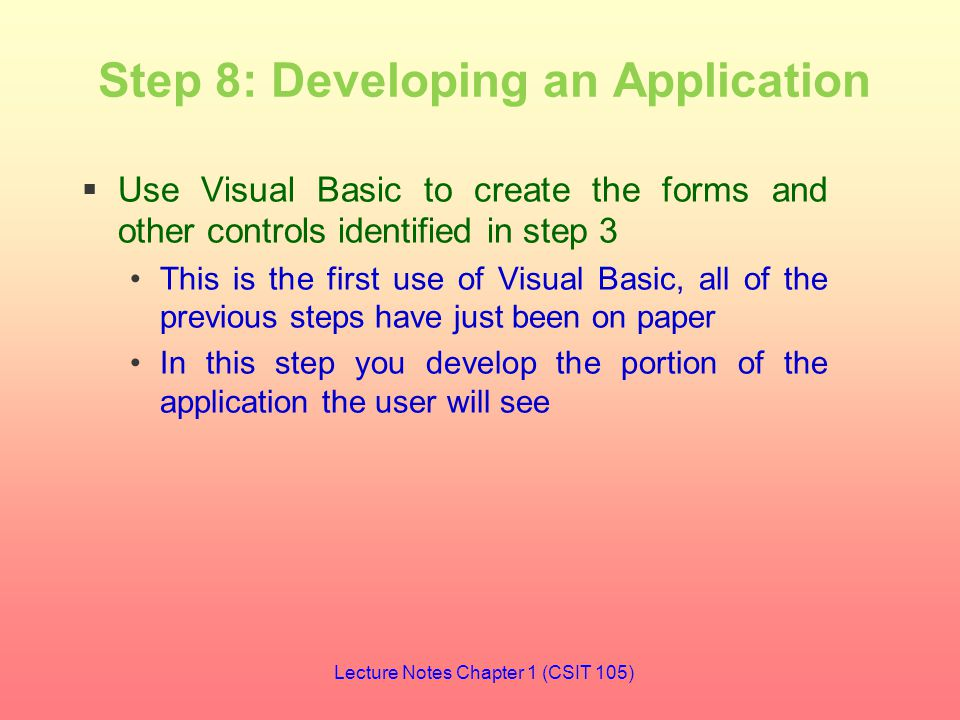 Step 8: Developing an Application  Use Visual Basic to create the forms and other controls identified in step 3 This is the first use of Visual Basic, all of the previous steps have just been on paper In this step you develop the portion of the application the user will see Lecture Notes Chapter 1 (CSIT 105)