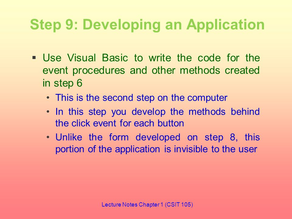 Step 9: Developing an Application  Use Visual Basic to write the code for the event procedures and other methods created in step 6 This is the second step on the computer In this step you develop the methods behind the click event for each button Unlike the form developed on step 8, this portion of the application is invisible to the user Lecture Notes Chapter 1 (CSIT 105)