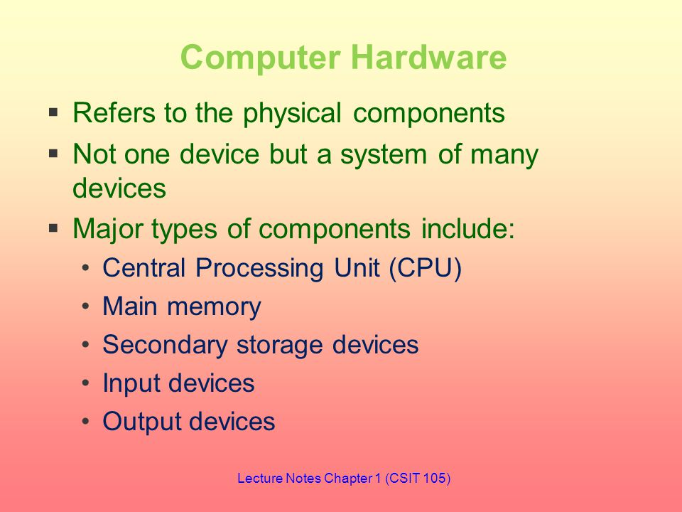 Computer Hardware  Refers to the physical components  Not one device but a system of many devices  Major types of components include: Central Processing Unit (CPU) Main memory Secondary storage devices Input devices Output devices Lecture Notes Chapter 1 (CSIT 105)