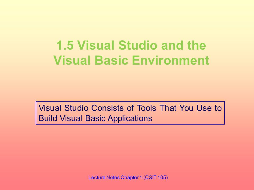 1.5 Visual Studio and the Visual Basic Environment Visual Studio Consists of Tools That You Use to Build Visual Basic Applications Lecture Notes Chapter 1 (CSIT 105)