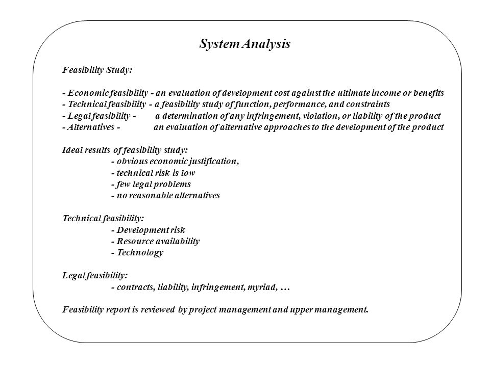 System Analysis Feasibility Study: - Economic feasibility - an evaluation of development cost against the ultimate income or benefits - Technical feasibility - a feasibility study of function, performance, and constraints - Legal feasibility - a determination of any infringement, violation, or liability of the product - Alternatives - an evaluation of alternative approaches to the development of the product Ideal results of feasibility study: - obvious economic justification, - technical risk is low - few legal problems - no reasonable alternatives Technical feasibility: - Development risk - Resource availability - Technology Legal feasibility: - contracts, liability, infringement, myriad, … Feasibility report is reviewed by project management and upper management.