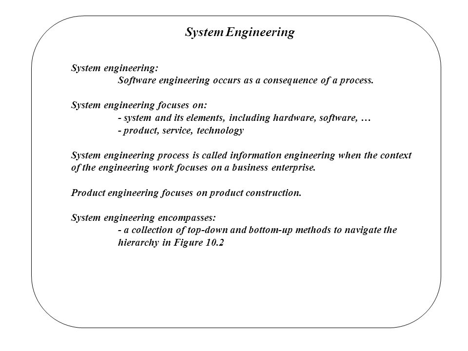System Engineering System engineering: Software engineering occurs as a consequence of a process.