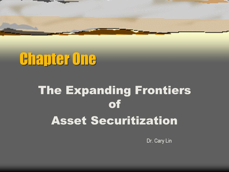Chapter One The Expanding Frontiers of Asset Securitization Dr. Cary Lin