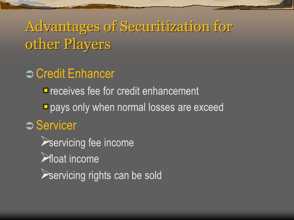 Advantages of Securitization for other Players  Credit Enhancer receives fee for credit enhancement pays only when normal losses are exceed  Servicer  servicing fee income  float income  servicing rights can be sold