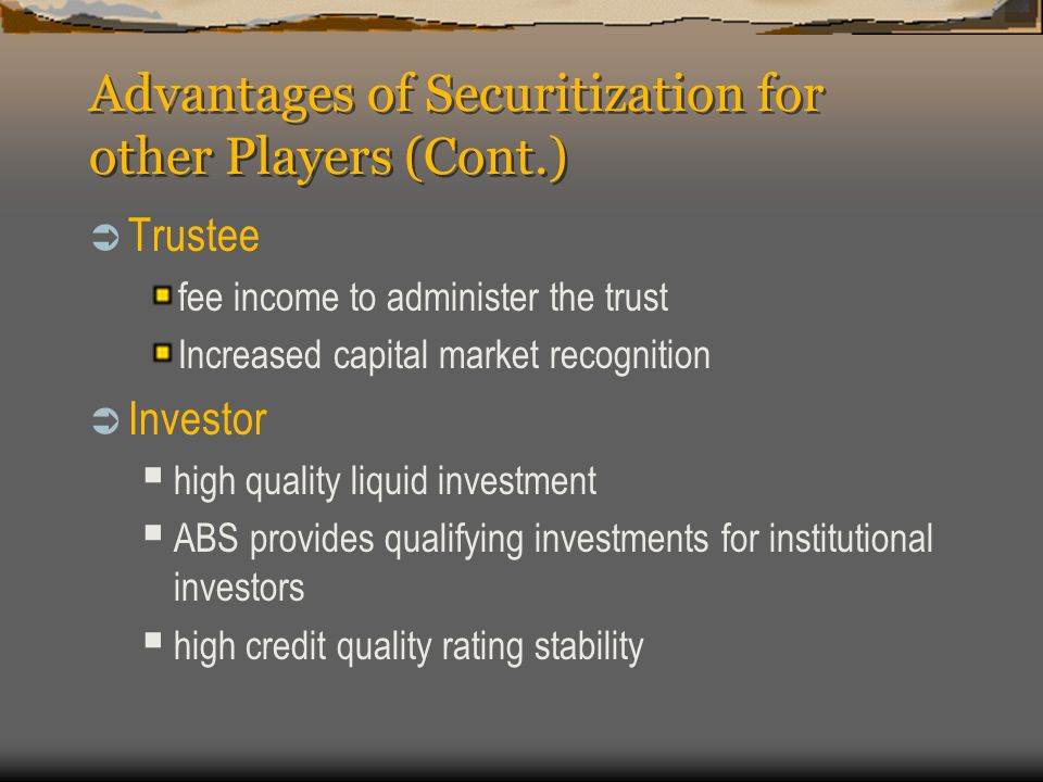 Advantages of Securitization for other Players (Cont.)  Trustee fee income to administer the trust Increased capital market recognition  Investor  high quality liquid investment  ABS provides qualifying investments for institutional investors  high credit quality rating stability