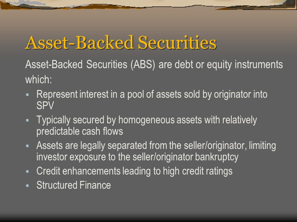 Asset-Backed Securities Asset-Backed Securities (ABS) are debt or equity instruments which:  Represent interest in a pool of assets sold by originator into SPV  Typically secured by homogeneous assets with relatively predictable cash flows  Assets are legally separated from the seller/originator, limiting investor exposure to the seller/originator bankruptcy  Credit enhancements leading to high credit ratings  Structured Finance