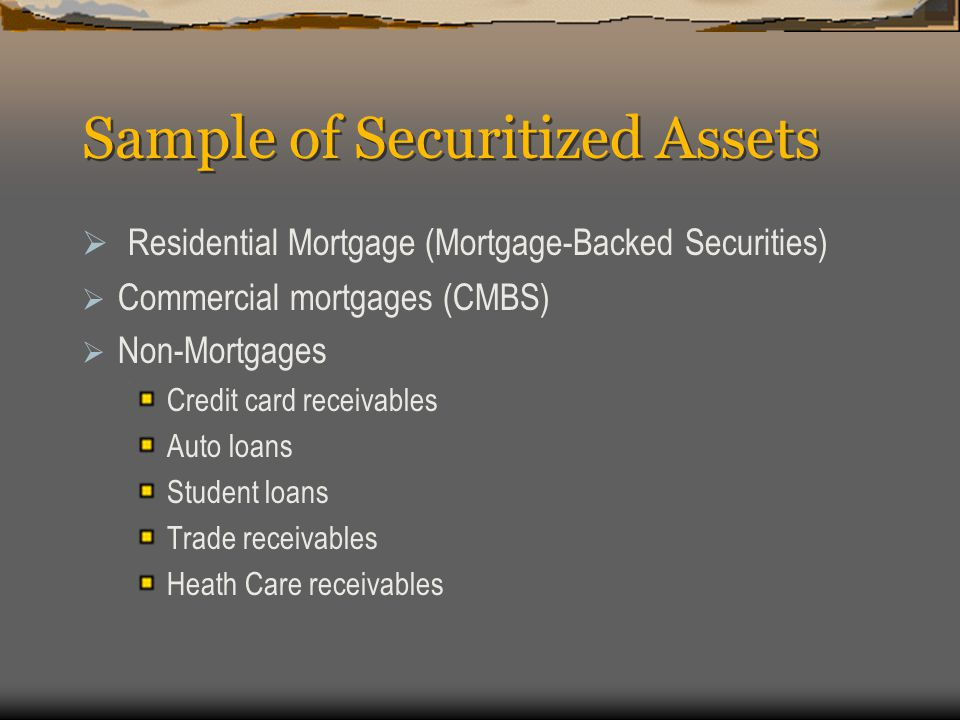 Sample of Securitized Assets  Residential Mortgage (Mortgage-Backed Securities)  Commercial mortgages (CMBS)  Non-Mortgages Credit card receivables Auto loans Student loans Trade receivables Heath Care receivables