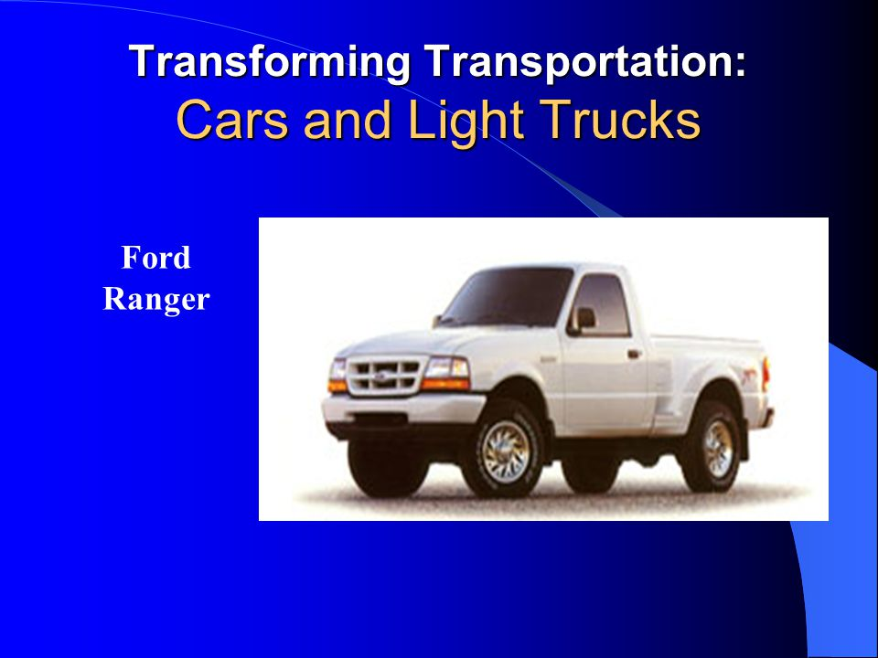 Transforming Transportation: Cars and Light Trucks Ford Ranger